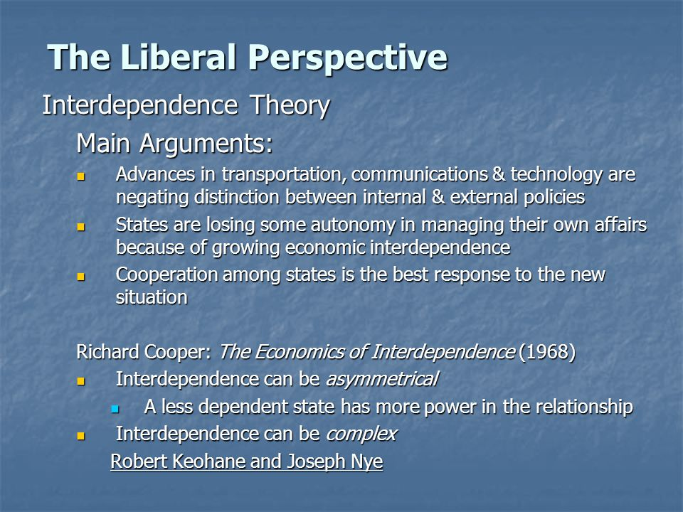 The Liberal Perspective Interdependence Theory Main Arguments: Advances in transportation, communications & technology are negating distinction between internal & external policies Advances in transportation, communications & technology are negating distinction between internal & external policies States are losing some autonomy in managing their own affairs because of growing economic interdependence States are losing some autonomy in managing their own affairs because of growing economic interdependence Cooperation among states is the best response to the new situation Cooperation among states is the best response to the new situation Richard Cooper: The Economics of Interdependence (1968) Interdependence can be asymmetrical Interdependence can be asymmetrical A less dependent state has more power in the relationship A less dependent state has more power in the relationship Interdependence can be complex Interdependence can be complex Robert Keohane and Joseph Nye