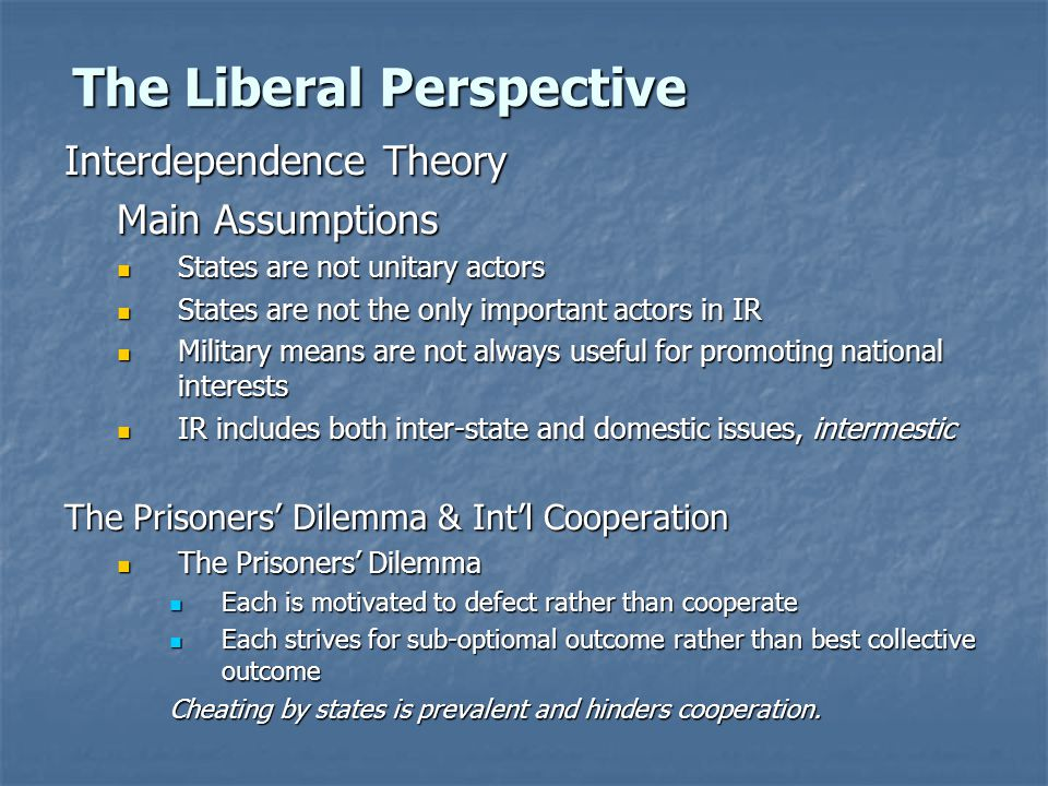 The Liberal Perspective Interdependence Theory Main Assumptions States are not unitary actors States are not unitary actors States are not the only important actors in IR States are not the only important actors in IR Military means are not always useful for promoting national interests Military means are not always useful for promoting national interests IR includes both inter-state and domestic issues, intermestic IR includes both inter-state and domestic issues, intermestic The Prisoners' Dilemma & Int'l Cooperation The Prisoners' Dilemma The Prisoners' Dilemma Each is motivated to defect rather than cooperate Each is motivated to defect rather than cooperate Each strives for sub-optiomal outcome rather than best collective outcome Each strives for sub-optiomal outcome rather than best collective outcome Cheating by states is prevalent and hinders cooperation.