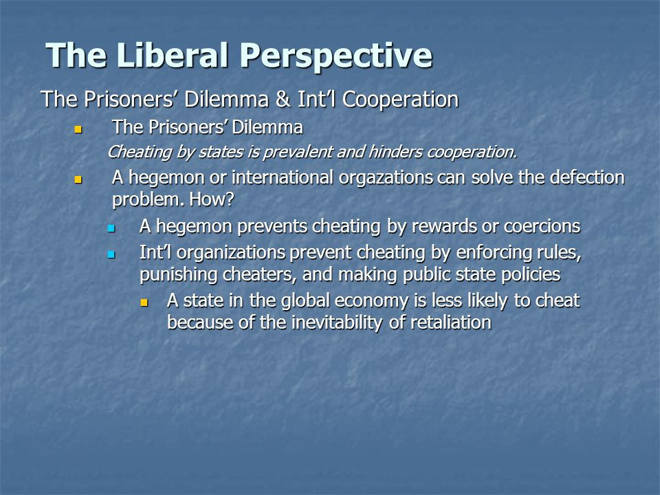 The Liberal Perspective The Prisoners' Dilemma & Int'l Cooperation The Prisoners' Dilemma The Prisoners' Dilemma Cheating by states is prevalent and hinders cooperation.