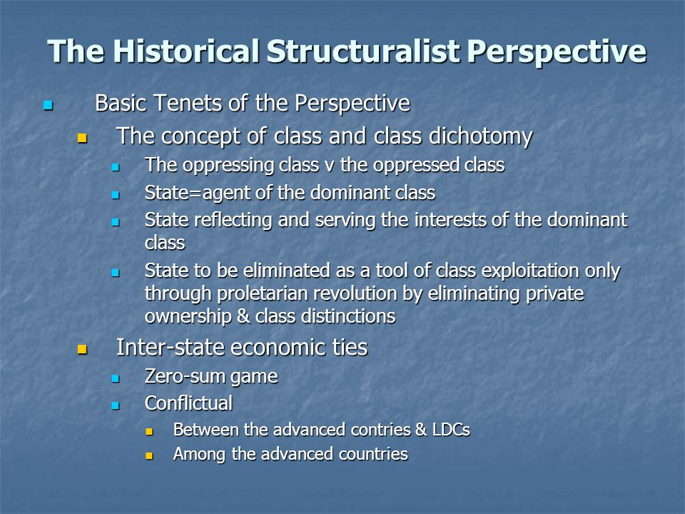 The Historical Structuralist Perspective Basic Tenets of the Perspective Basic Tenets of the Perspective The concept of class and class dichotomy The concept of class and class dichotomy The oppressing class v the oppressed class The oppressing class v the oppressed class State=agent of the dominant class State=agent of the dominant class State reflecting and serving the interests of the dominant class State reflecting and serving the interests of the dominant class State to be eliminated as a tool of class exploitation only through proletarian revolution by eliminating private ownership & class distinctions State to be eliminated as a tool of class exploitation only through proletarian revolution by eliminating private ownership & class distinctions Inter-state economic ties Inter-state economic ties Zero-sum game Zero-sum game Conflictual Conflictual Between the advanced contries & LDCs Between the advanced contries & LDCs Among the advanced countries Among the advanced countries