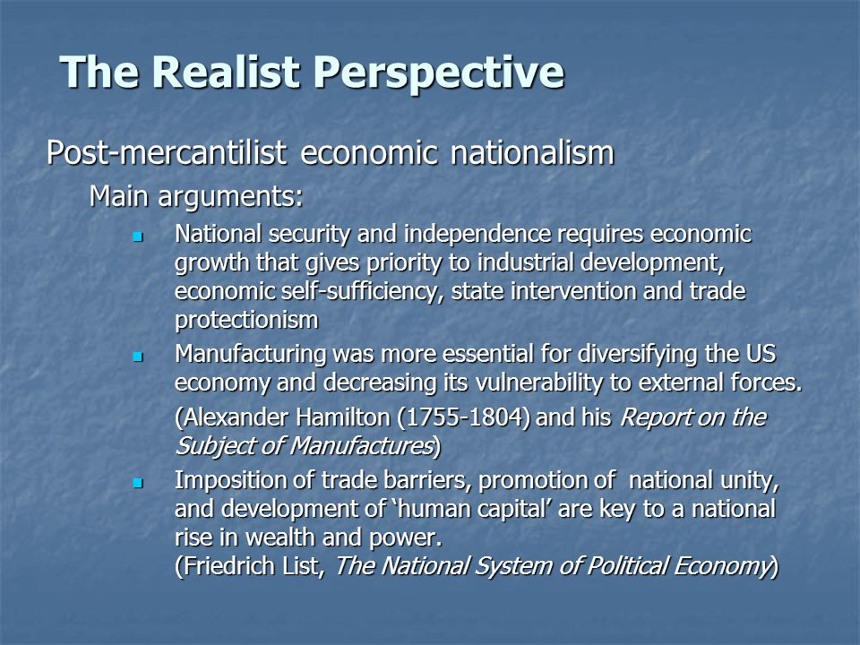 The Realist Perspective Post-mercantilist economic nationalism Main arguments: National security and independence requires economic growth that gives priority to industrial development, economic self-sufficiency, state intervention and trade protectionism National security and independence requires economic growth that gives priority to industrial development, economic self-sufficiency, state intervention and trade protectionism Manufacturing was more essential for diversifying the US economy and decreasing its vulnerability to external forces.