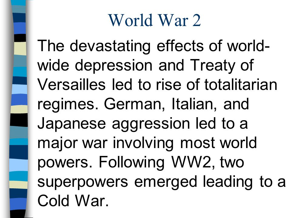 World War 2 The devastating effects of world- wide depression and Treaty of Versailles led to rise of totalitarian regimes. German, Italian, and Japan
