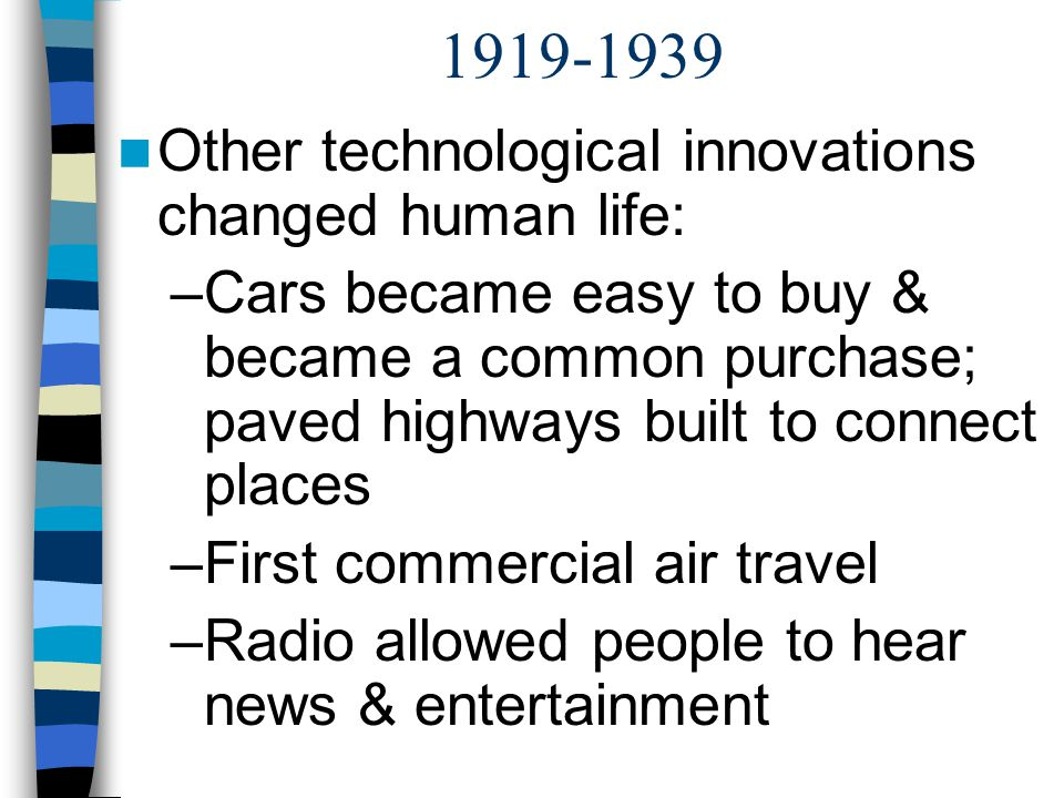1919-1939 Other technological innovations changed human life: –Cars became easy to buy & became a common purchase; paved highways built to connect pla