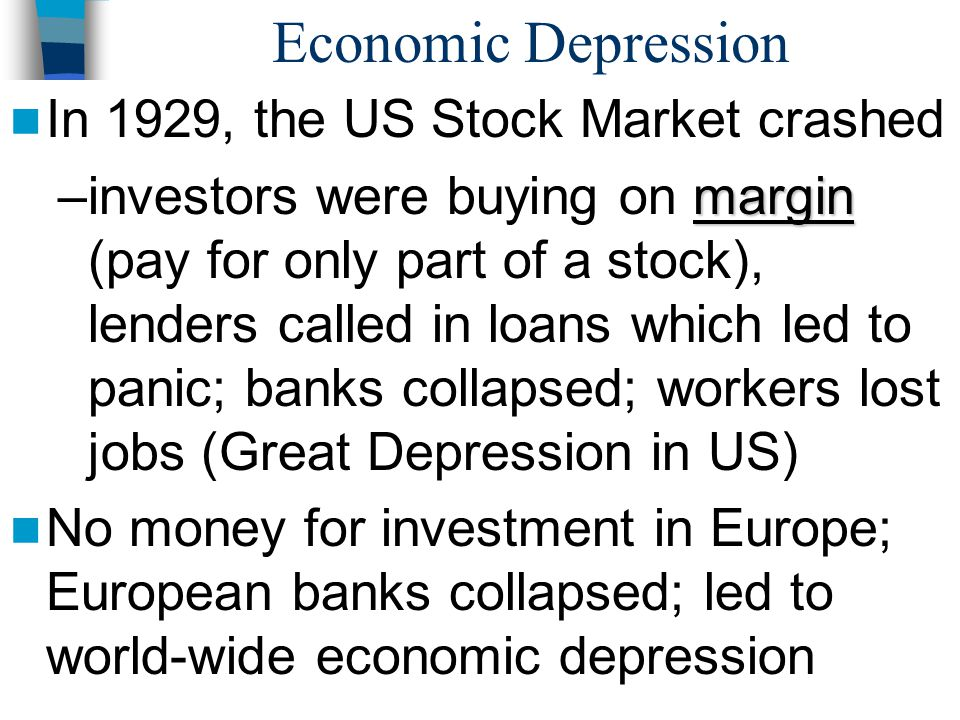 Economic Depression In 1929, the US Stock Market crashed margin –investors were buying on margin (pay for only part of a stock), lenders called in loa