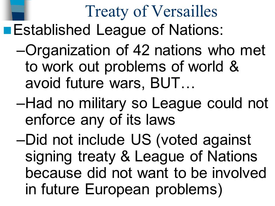 Treaty of Versailles Established League of Nations: –Organization of 42 nations who met to work out problems of world & avoid future wars, BUT… –Had n