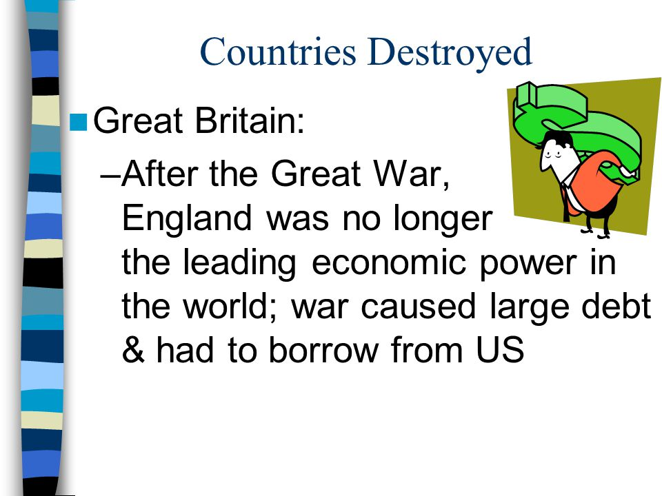 Countries Destroyed Great Britain: –After the Great War, England was no longer the leading economic power in the world; war caused large debt & had to