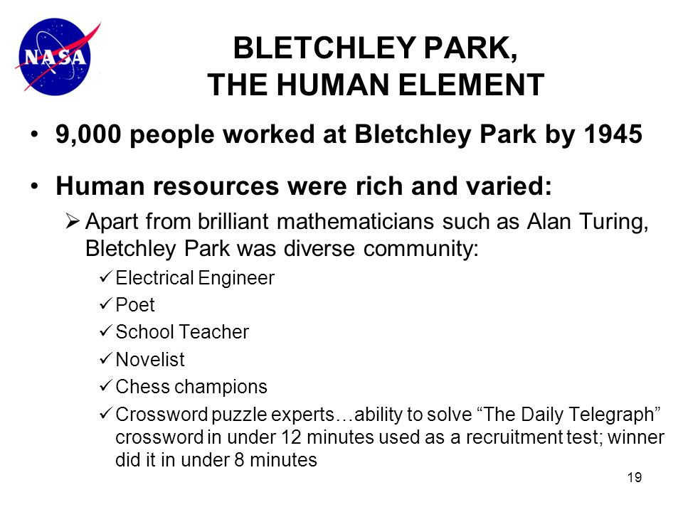 19 9,000 people worked at Bletchley Park by 1945 Human resources were rich and varied:  Apart from brilliant mathematicians such as Alan Turing, Bletchley Park was diverse community: Electrical Engineer Poet School Teacher Novelist Chess champions Crossword puzzle experts…ability to solve The Daily Telegraph crossword in under 12 minutes used as a recruitment test; winner did it in under 8 minutes BLETCHLEY PARK, THE HUMAN ELEMENT