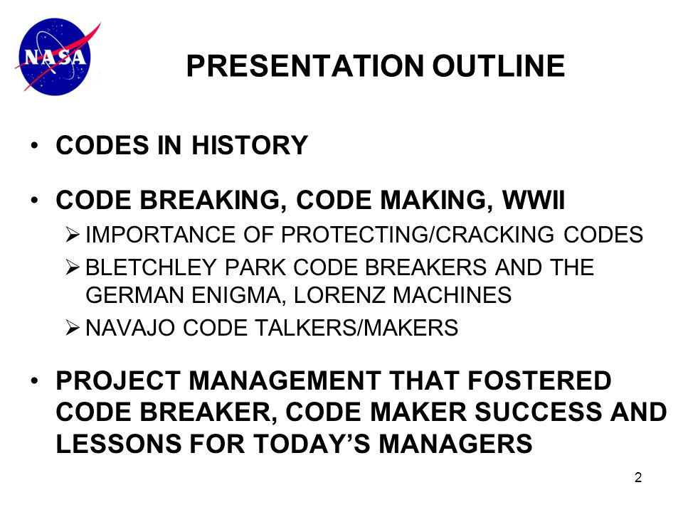 2 CODES IN HISTORY CODE BREAKING, CODE MAKING, WWII  IMPORTANCE OF PROTECTING/CRACKING CODES  BLETCHLEY PARK CODE BREAKERS AND THE GERMAN ENIGMA, LORENZ MACHINES  NAVAJO CODE TALKERS/MAKERS PROJECT MANAGEMENT THAT FOSTERED CODE BREAKER, CODE MAKER SUCCESS AND LESSONS FOR TODAY'S MANAGERS PRESENTATION OUTLINE