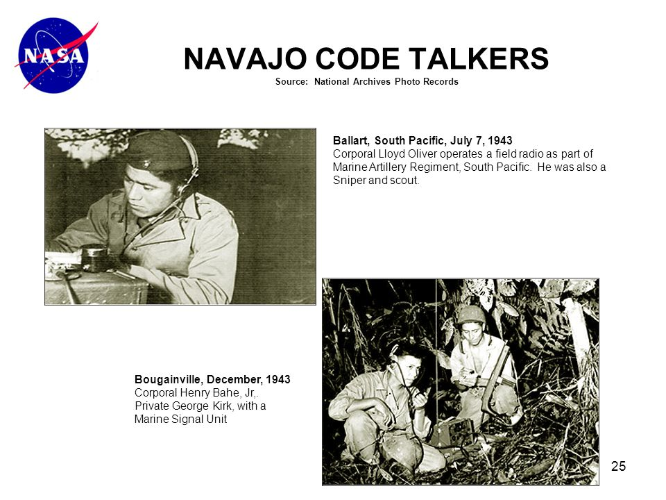 25 NAVAJO CODE TALKERS Source: National Archives Photo Records Ballart, South Pacific, July 7, 1943 Corporal Lloyd Oliver operates a field radio as part of Marine Artillery Regiment, South Pacific.