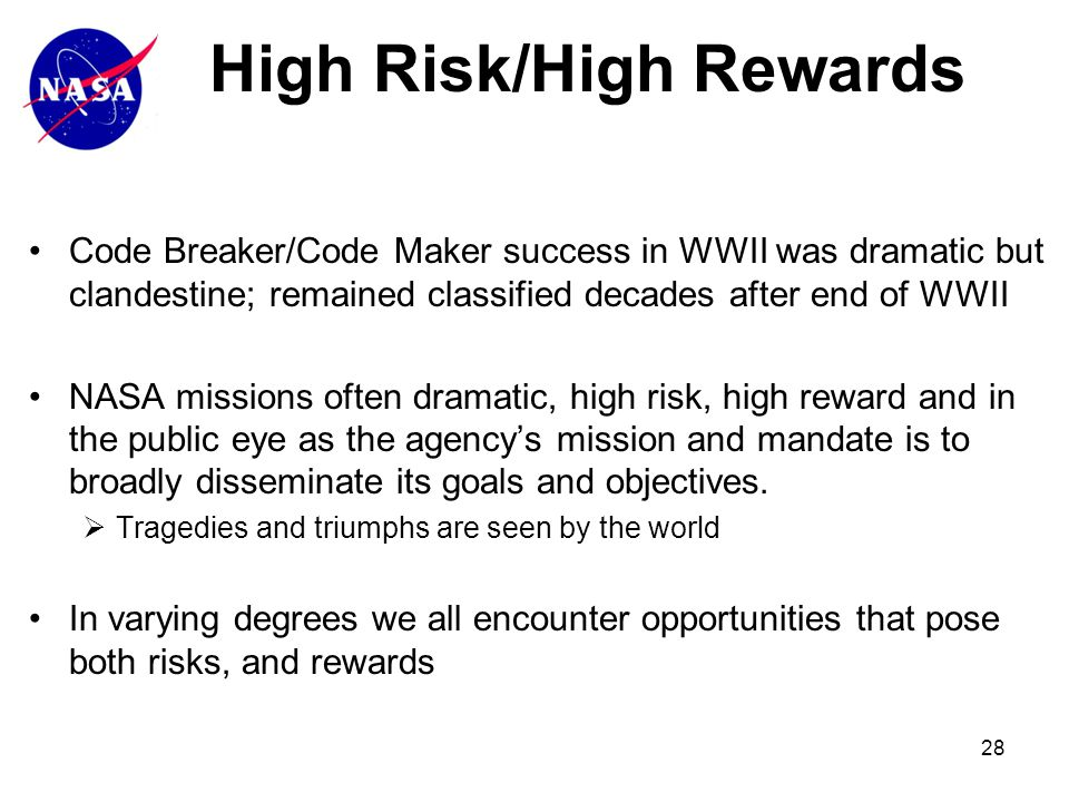 28 Code Breaker/Code Maker success in WWII was dramatic but clandestine; remained classified decades after end of WWII NASA missions often dramatic, high risk, high reward and in the public eye as the agency's mission and mandate is to broadly disseminate its goals and objectives.