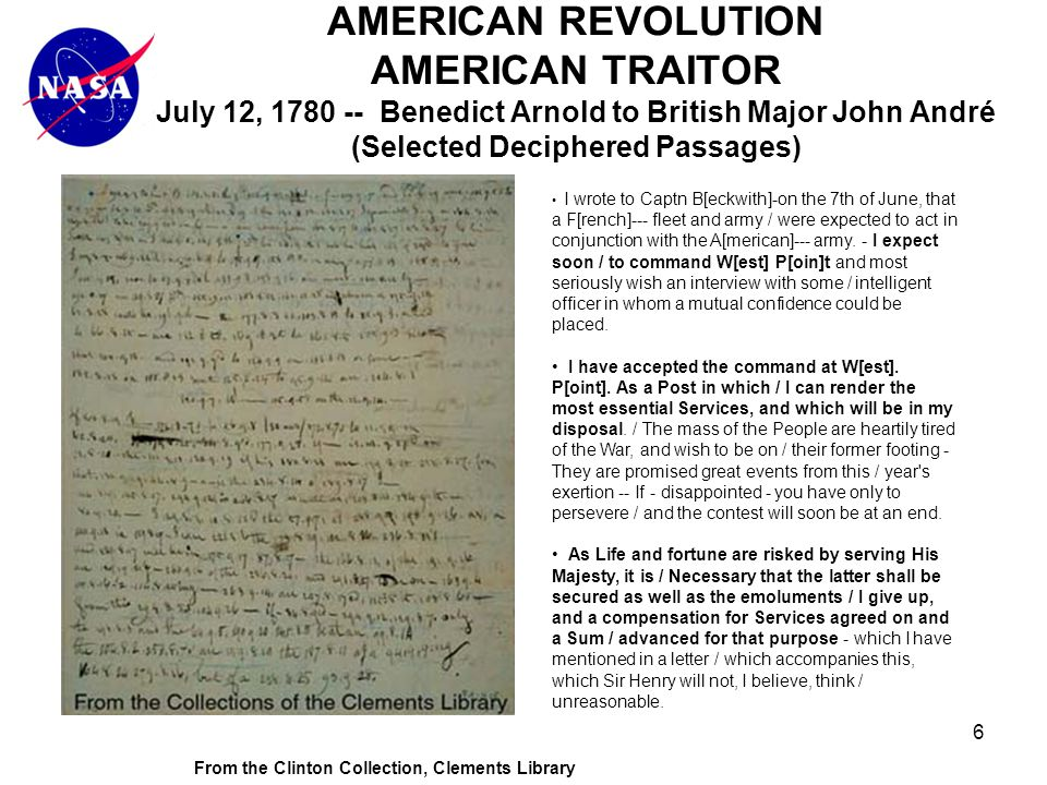 6 AMERICAN REVOLUTION AMERICAN TRAITOR July 12, 1780 -- Benedict Arnold to British Major John André (Selected Deciphered Passages) From the Clinton Collection, Clements Library I wrote to Captn B[eckwith]-on the 7th of June, that a F[rench]--- fleet and army / were expected to act in conjunction with the A[merican]--- army.