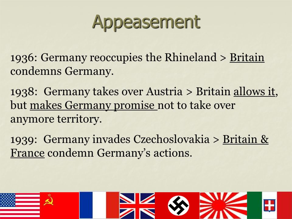 Appeasement 1936: Germany reoccupies the Rhineland > Britain condemns Germany. 1938: Germany takes over Austria > Britain allows it, but makes Germany