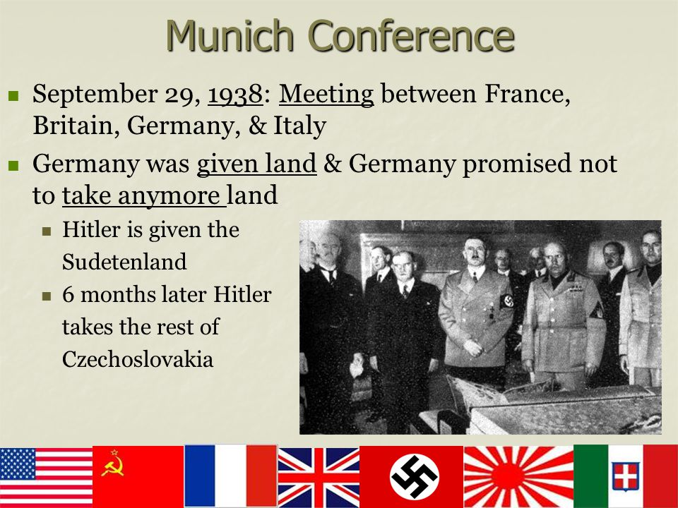 Munich Conference September 29, 1938: Meeting between France, Britain, Germany, & Italy Germany was given land & Germany promised not to take anymore