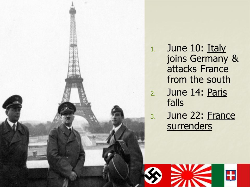 1. June 10: Italy joins Germany & attacks France from the south 2. June 14: Paris falls 3. June 22: France surrenders