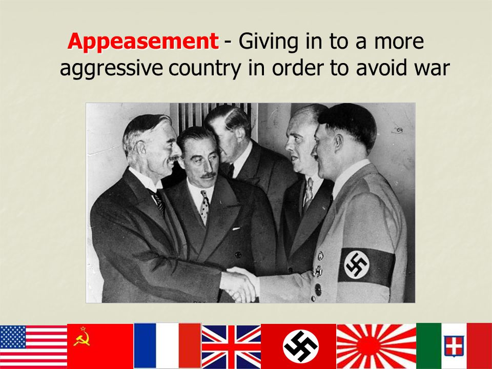 Appeasement - Appeasement - Giving in to a more aggressive country in order to avoid war