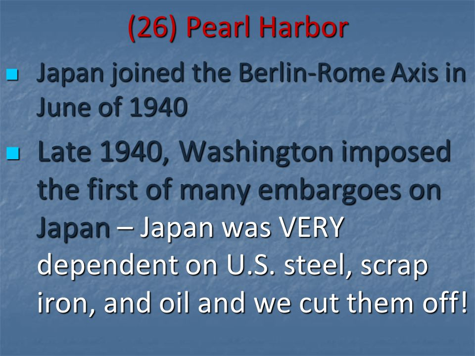 (26) Pearl Harbor Japan joined the Berlin-Rome Axis in June of 1940 Japan joined the Berlin-Rome Axis in June of 1940 Late 1940, Washington imposed th