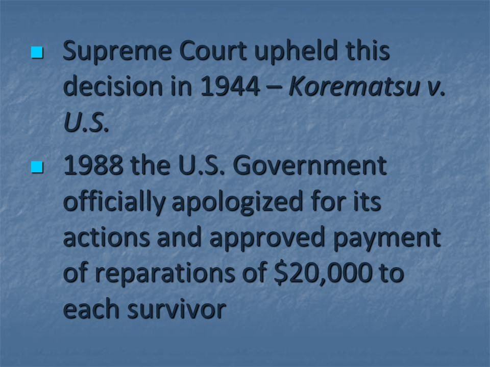 Supreme Court upheld this decision in 1944 – Korematsu v. U.S. Supreme Court upheld this decision in 1944 – Korematsu v. U.S. 1988 the U.S. Government