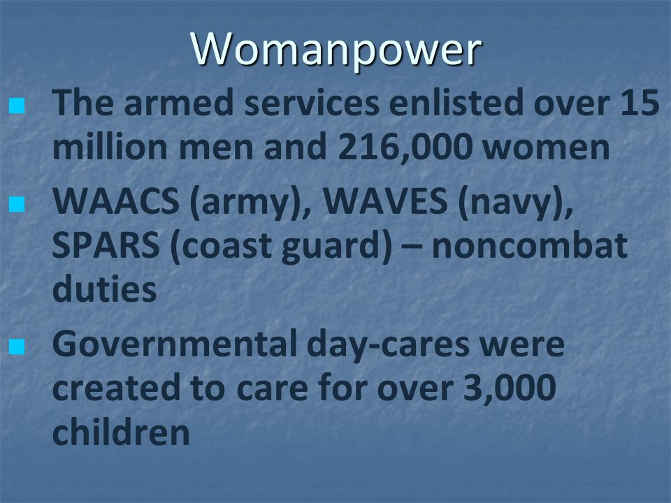 Womanpower The armed services enlisted over 15 million men and 216,000 women WAACS (army), WAVES (navy), SPARS (coast guard) – noncombat duties Govern