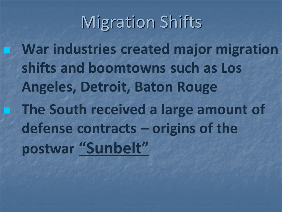 Migration Shifts War industries created major migration shifts and boomtowns such as Los Angeles, Detroit, Baton Rouge The South received a large amou