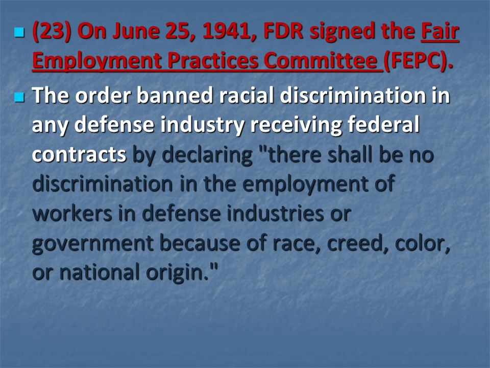 (23) On June 25, 1941, FDR signed the Fair Employment Practices Committee (FEPC). (23) On June 25, 1941, FDR signed the Fair Employment Practices Comm