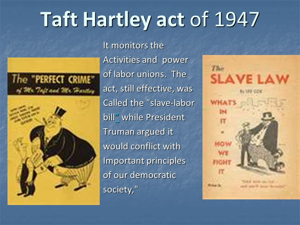 Taft Hartley act of 1947 It monitors the Activities and power of labor unions. The act, still effective, was Called the