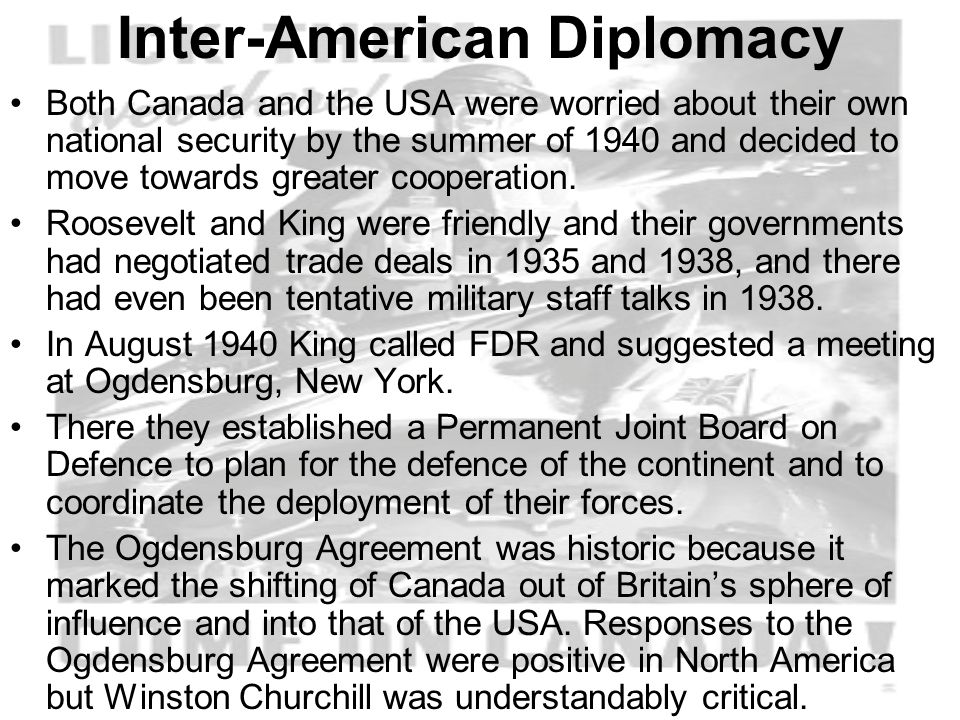 Inter-American Diplomacy Both Canada and the USA were worried about their own national security by the summer of 1940 and decided to move towards greater cooperation.