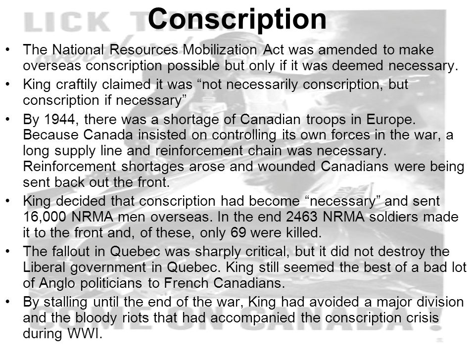 Conscription The National Resources Mobilization Act was amended to make overseas conscription possible but only if it was deemed necessary.