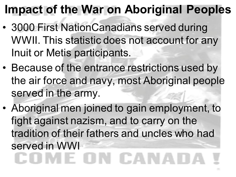 Impact of the War on Aboriginal Peoples 3000 First NationCanadians served during WWII.