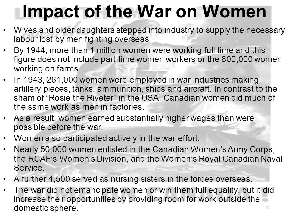 Impact of the War on Women Wives and older daughters stepped into industry to supply the necessary labour lost by men fighting overseas By 1944, more than 1 million women were working full time and this figure does not include part-time women workers or the 800,000 women working on farms.