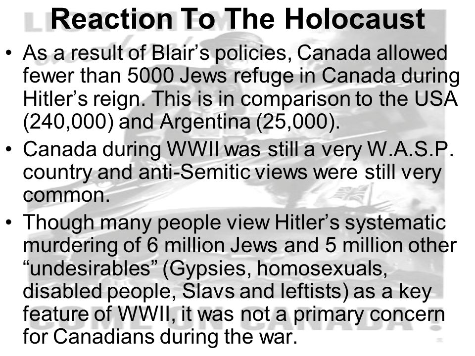 Reaction To The Holocaust As a result of Blair's policies, Canada allowed fewer than 5000 Jews refuge in Canada during Hitler's reign.