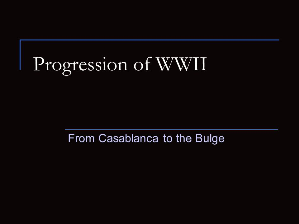 Progression of WWII From Casablanca to the Bulge