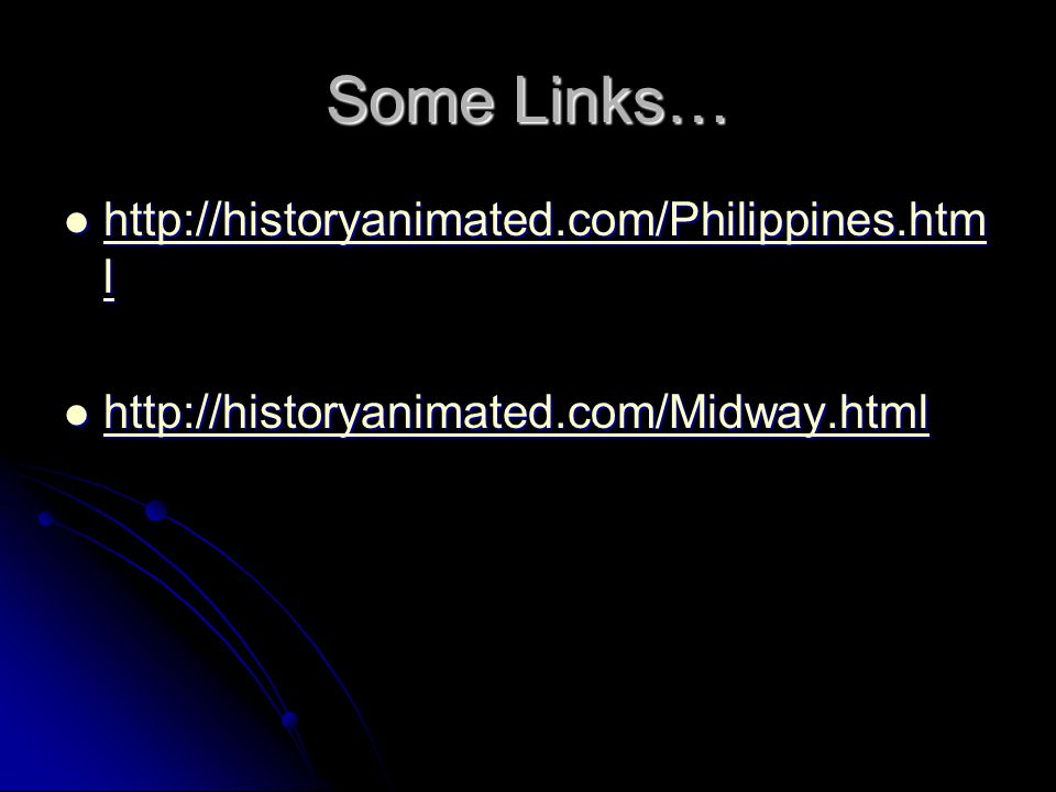 Some Links… http://historyanimated.com/Philippines.htm l http://historyanimated.com/Philippines.htm l http://historyanimated.com/Philippines.htm l http://historyanimated.com/Philippines.htm l http://historyanimated.com/Midway.html http://historyanimated.com/Midway.html http://historyanimated.com/Midway.html