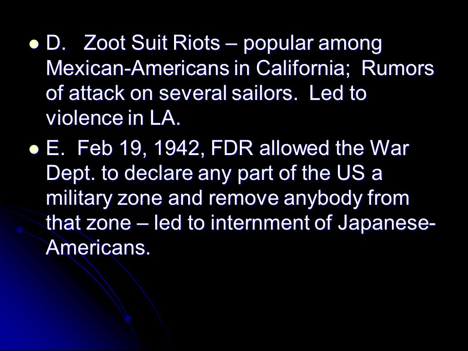 D. Zoot Suit Riots – popular among Mexican-Americans in California; Rumors of attack on several sailors. Led to violence in LA. D. Zoot Suit Riots – p