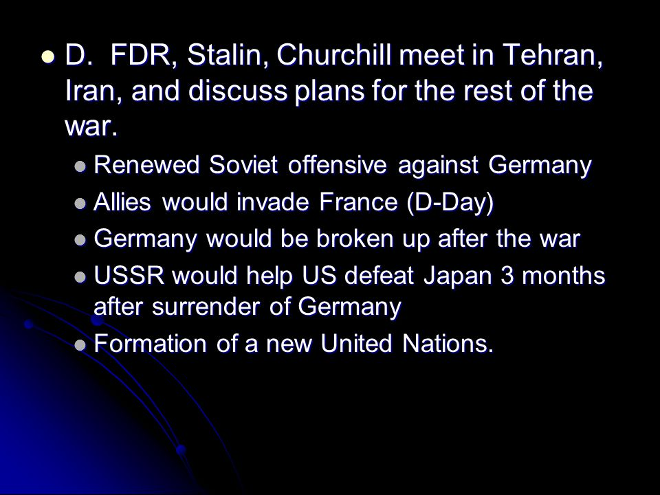 D. FDR, Stalin, Churchill meet in Tehran, Iran, and discuss plans for the rest of the war.