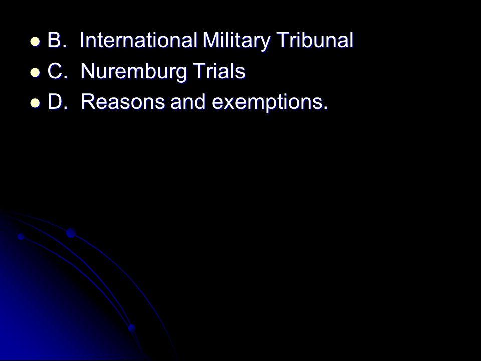 B. International Military Tribunal B. International Military Tribunal C. Nuremburg Trials C. Nuremburg Trials D. Reasons and exemptions. D. Reasons an