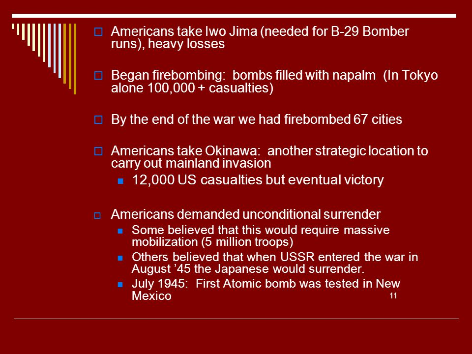  Americans take Iwo Jima (needed for B-29 Bomber runs), heavy losses  Began firebombing: bombs filled with napalm (In Tokyo alone 100,000 + casualties)  By the end of the war we had firebombed 67 cities  Americans take Okinawa: another strategic location to carry out mainland invasion 12,000 US casualties but eventual victory  Americans demanded unconditional surrender Some believed that this would require massive mobilization (5 million troops) Others believed that when USSR entered the war in August '45 the Japanese would surrender.