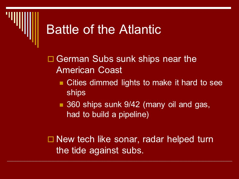 Battle of the Atlantic  German Subs sunk ships near the American Coast Cities dimmed lights to make it hard to see ships 360 ships sunk 9/42 (many oil and gas, had to build a pipeline)  New tech like sonar, radar helped turn the tide against subs.