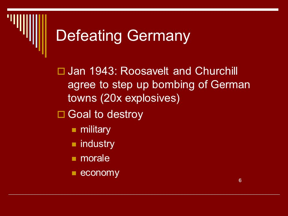 Defeating Germany  Jan 1943: Roosavelt and Churchill agree to step up bombing of German towns (20x explosives)  Goal to destroy military industry morale economy 6