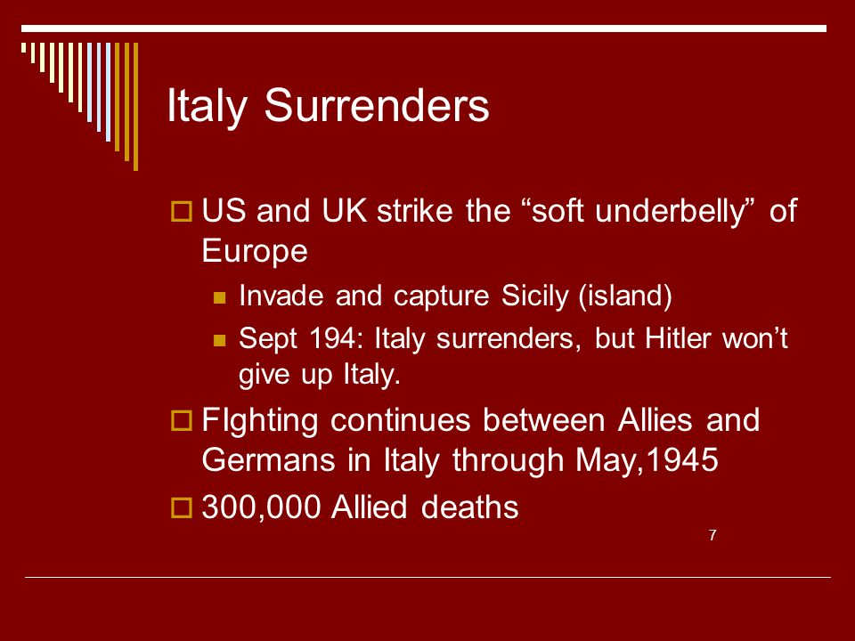 Italy Surrenders  US and UK strike the soft underbelly of Europe Invade and capture Sicily (island) Sept 194: Italy surrenders, but Hitler won't give up Italy.