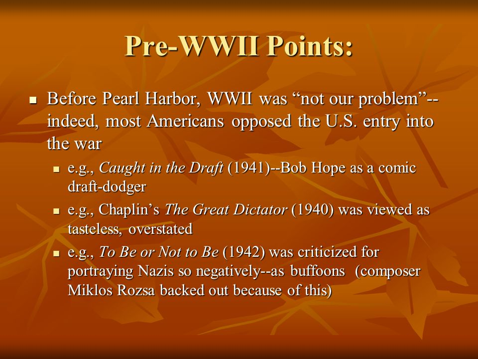 "Pre-WWII Points: Before Pearl Harbor, WWII was ""not our problem""-- indeed, most Americans opposed the U.S. entry into the war Before Pearl Harbor, WWI"