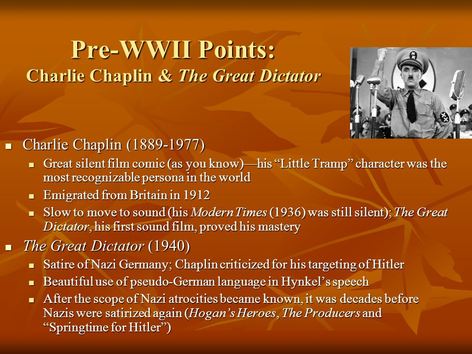 Pre-WWII Points: Charlie Chaplin & The Great Dictator Charlie Chaplin (1889-1977) Charlie Chaplin (1889-1977) Great silent film comic (as you know)—his Little Tramp character was the most recognizable persona in the world Great silent film comic (as you know)—his Little Tramp character was the most recognizable persona in the world Emigrated from Britain in 1912 Emigrated from Britain in 1912 Slow to move to sound (his Modern Times (1936) was still silent); The Great Dictator, his first sound film, proved his mastery Slow to move to sound (his Modern Times (1936) was still silent); The Great Dictator, his first sound film, proved his mastery The Great Dictator (1940) The Great Dictator (1940) Satire of Nazi Germany; Chaplin criticized for his targeting of Hitler Satire of Nazi Germany; Chaplin criticized for his targeting of Hitler Beautiful use of pseudo-German language in Hynkel's speech Beautiful use of pseudo-German language in Hynkel's speech After the scope of Nazi atrocities became known, it was decades before Nazis were satirized again (Hogan's Heroes, The Producers and Springtime for Hitler ) After the scope of Nazi atrocities became known, it was decades before Nazis were satirized again (Hogan's Heroes, The Producers and Springtime for Hitler )