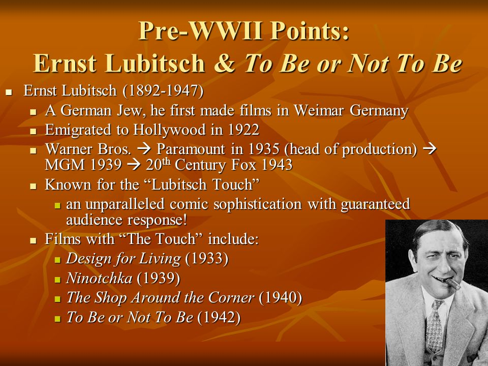 Pre-WWII Points: Ernst Lubitsch & To Be or Not To Be To Be or Not To Be (1942) To Be or Not To Be (1942) Produced independently by Lubitsch For United Artists Produced independently by Lubitsch For United Artists Starring Carole Lombard (her last film before dying in a plane crash during a war bond tour), Jack Benny, Robert Stack, Felix Bressart, Lionel Atwill, Sig Ruman Starring Carole Lombard (her last film before dying in a plane crash during a war bond tour), Jack Benny, Robert Stack, Felix Bressart, Lionel Atwill, Sig Ruman Lubitsch was criticized for his treatment of Nazis...