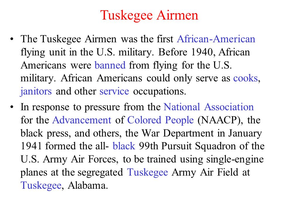 The Tuskegee Airmen was the first African-American flying unit in the U.S. military. Before 1940, African Americans were banned from flying for the U.