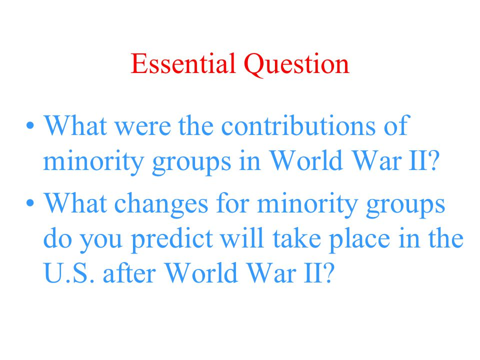 Essential Question What were the contributions of minority groups in World War II? What changes for minority groups do you predict will take place in