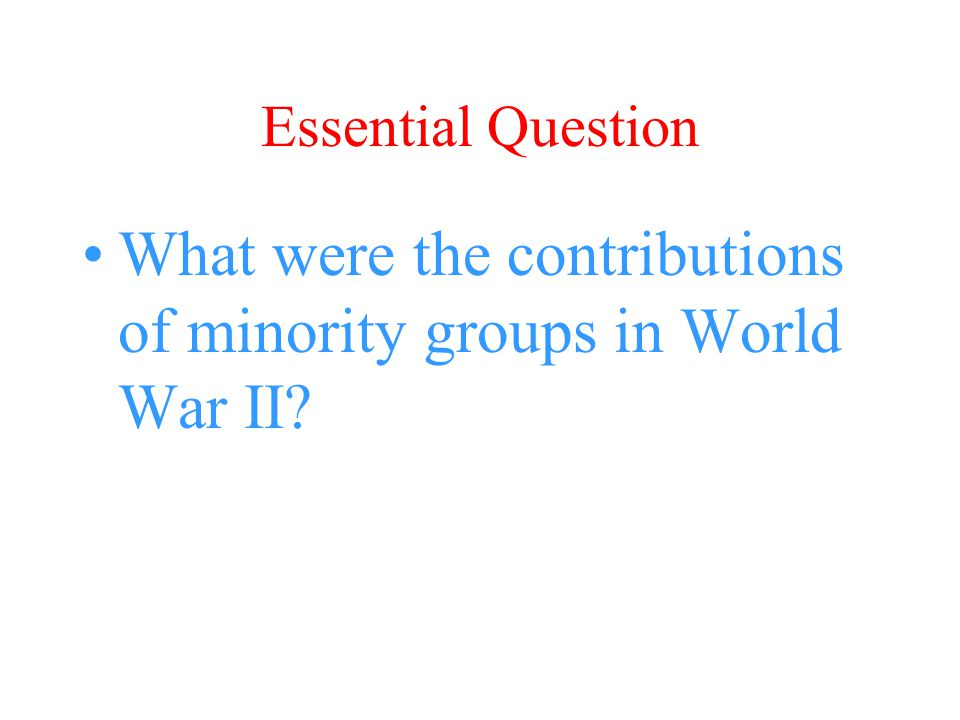 Essential Question What were the contributions of minority groups in World War II?