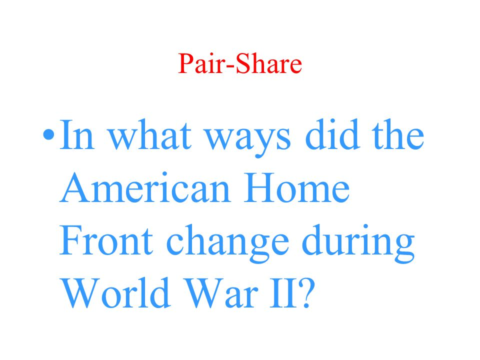 Pair-Share In what ways did the American Home Front change during World War II?