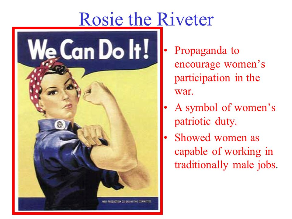 Rosie the Riveter Propaganda to encourage women's participation in the war. A symbol of women's patriotic duty. Showed women as capable of working in