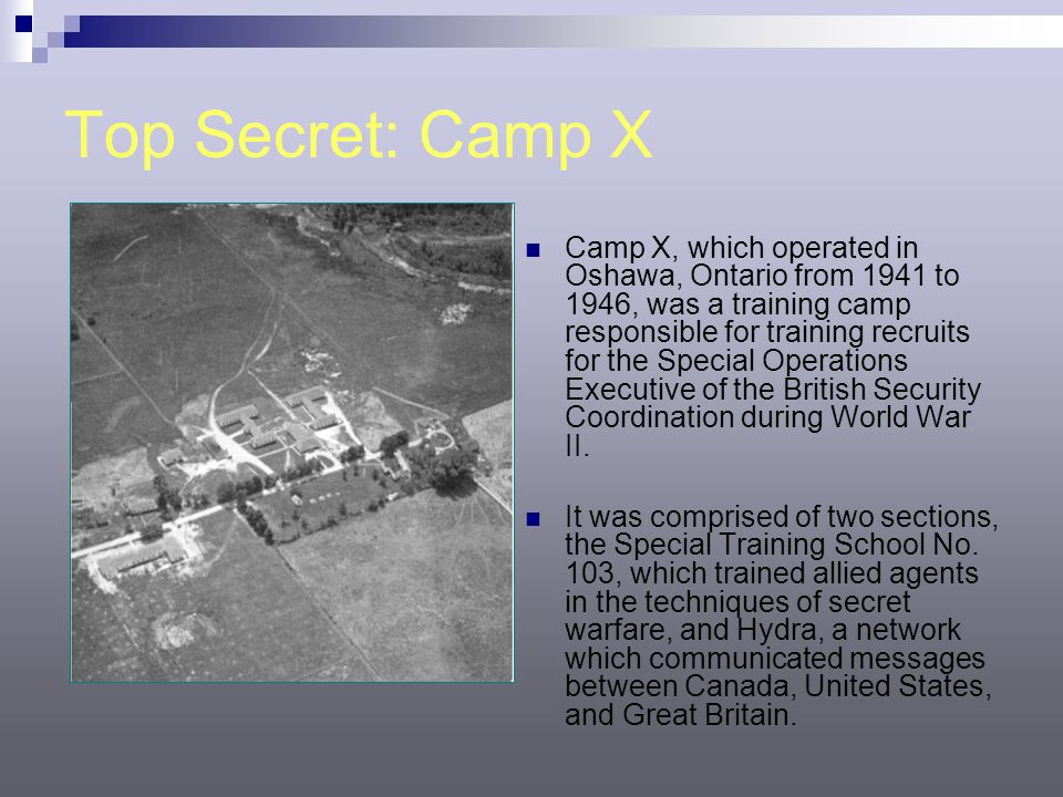 Top Secret: Camp X Camp X, which operated in Oshawa, Ontario from 1941 to 1946, was a training camp responsible for training recruits for the Special Operations Executive of the British Security Coordination during World War II.