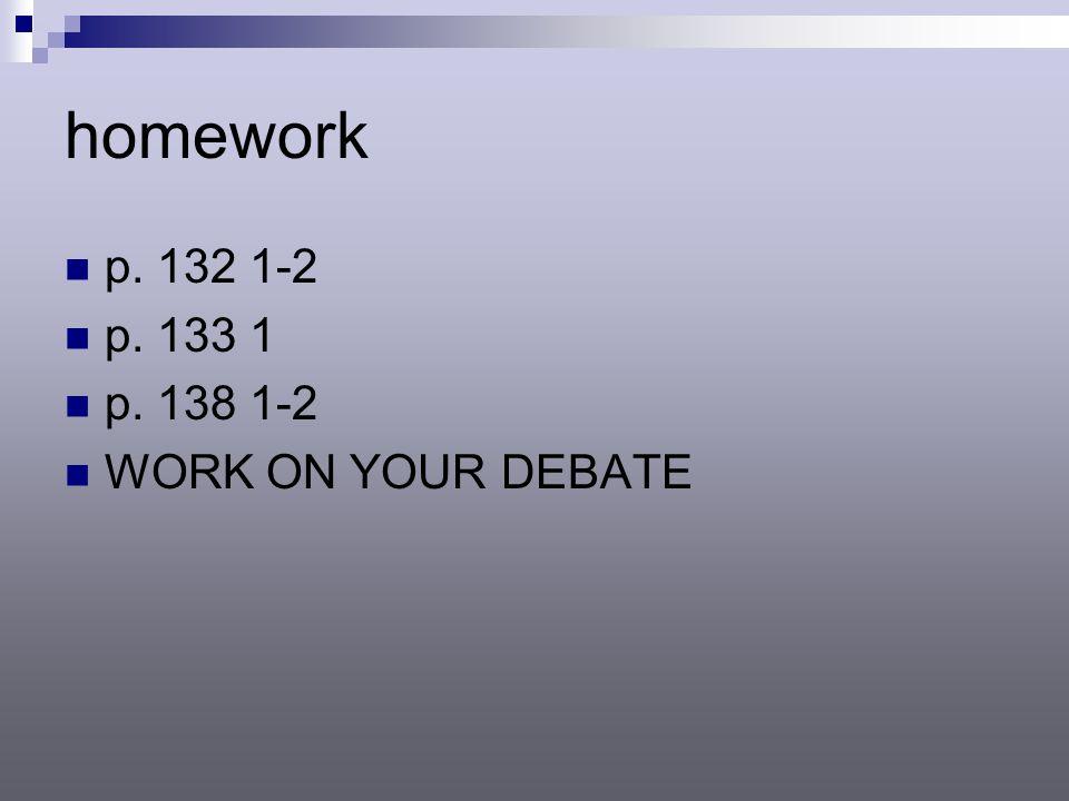 homework p. 132 1-2 p. 133 1 p. 138 1-2 WORK ON YOUR DEBATE