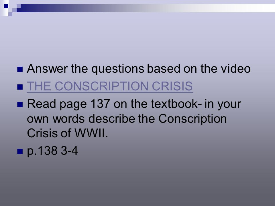 Answer the questions based on the video THE CONSCRIPTION CRISIS Read page 137 on the textbook- in your own words describe the Conscription Crisis of WWII.